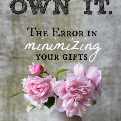 Own it: The Error in Minimizing Our Gifts