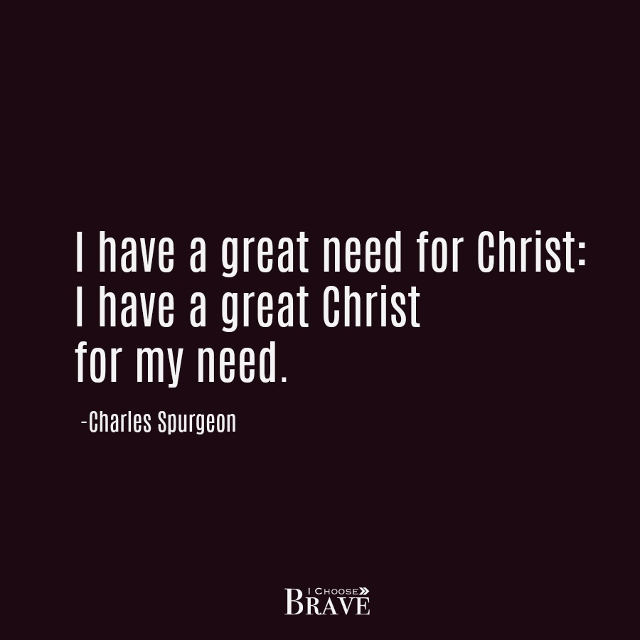 I have a great Christ for my need. Charles Spurgeon