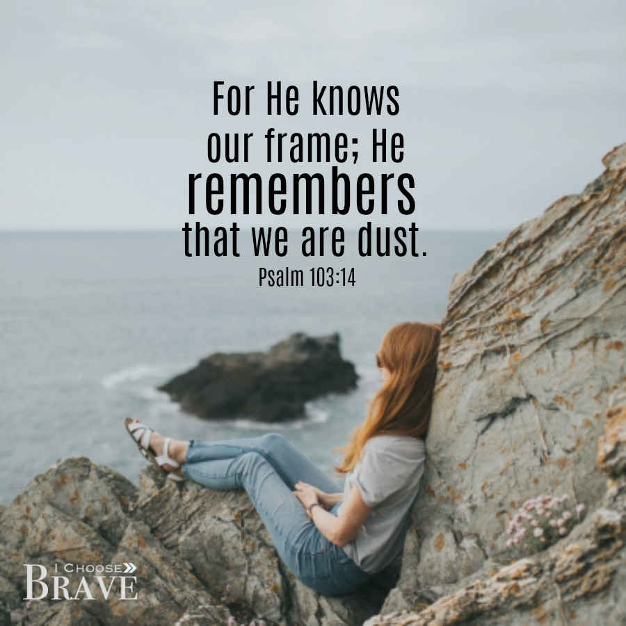 He knows our frame and He remembers how He made us. It is a gift to be fully known.
