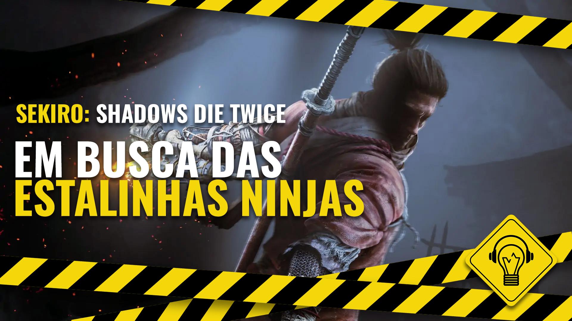 Jogando Errado – Em Busca das Estalinhas Ninjas (Sekiro: Shadows Die Twice)