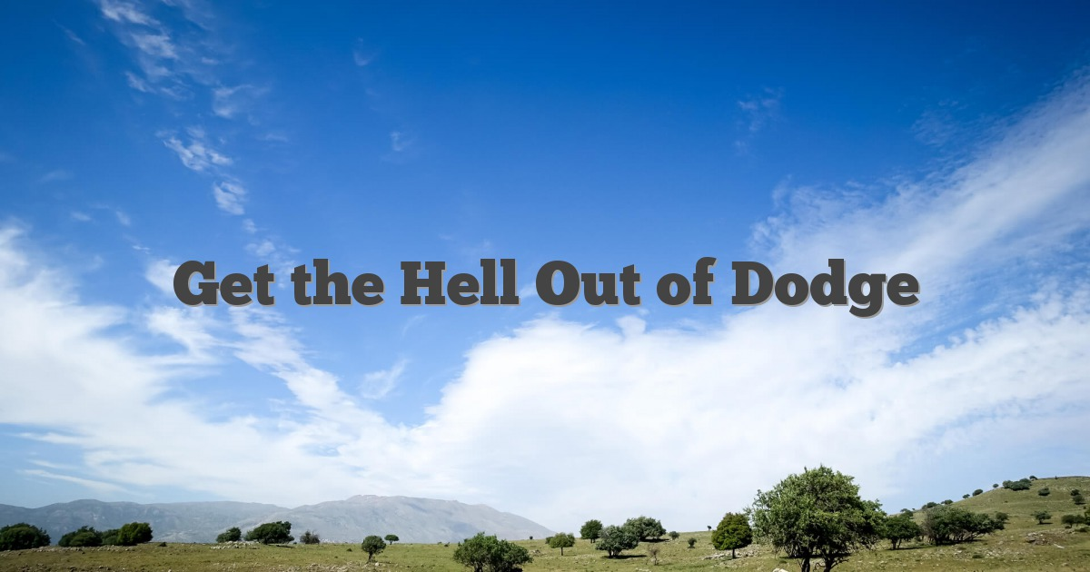 Get The Hell Out Of Dodge English Idioms & Slang Dictionary