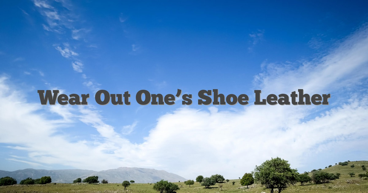 Wear Out One's Shoe Leather - English Idioms & Slang Dictionary