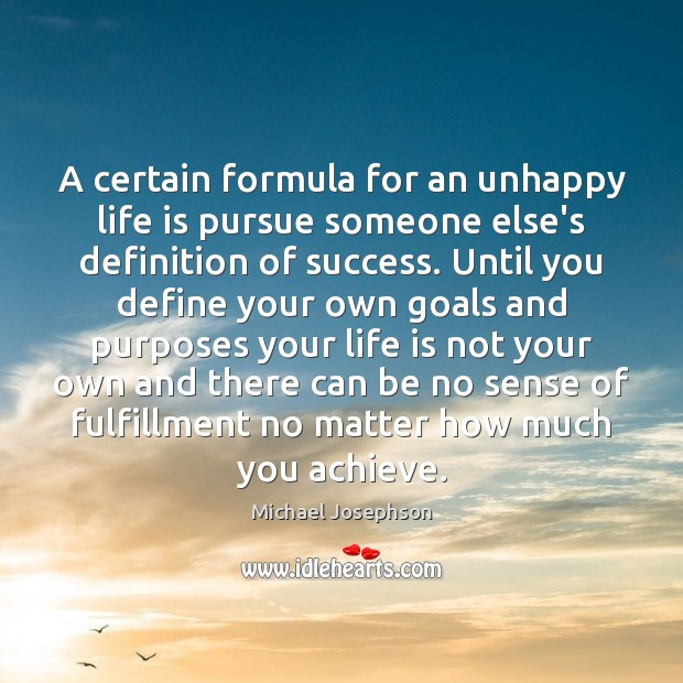 A certain formula for an unhappy life is pursue someone