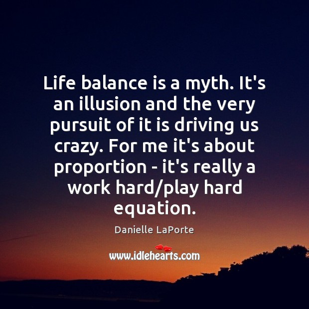 Life balance is a myth. It's an illusion and the very pursuit - IdleHearts