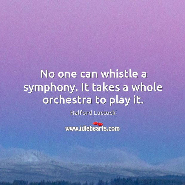 No One Can Whistle A Symphony It Takes A Whole Orchestra To Play It