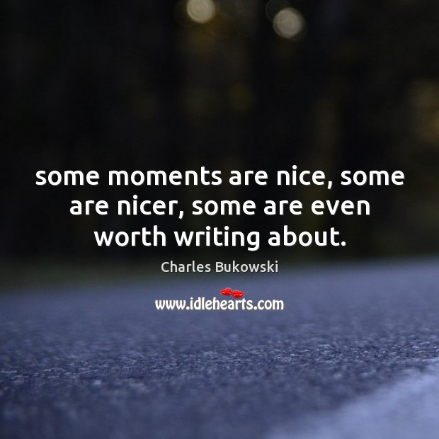 "Image result for ""Some moments are nice, some are nicer, some are even worth writing about."""