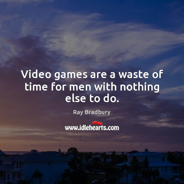 Video games are a waste of time for men with nothing else to do.