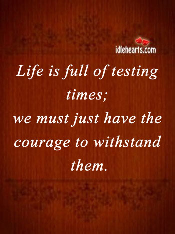 Life Is Full of Testing Times, Just Have Courage to Withstand.