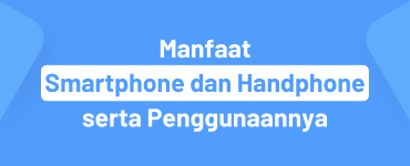 Manfaat Smartphone dan Handphone serta Penggunaannya
