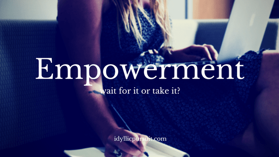 Empowerment - wait for it or take it at idyllicpursuit.com
