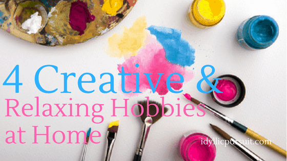 4 Creative and Relaxing Hobbies at Home at idyllicpursuit.com