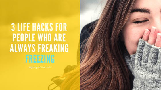 Life hacks for those of you who are always freaking freezing