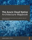The Azure Cloud Native Architecture Mapbook: Explore the Microsoft Cloud's infrastructure, application, data, and security architecture