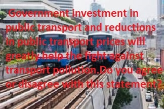Government investment in public transport and reductions in public transport prices will greatly help the fight against transport pollution.Do you agree or disagree with this statement?