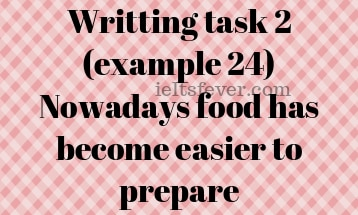 Writting task 2 (example 24) Nowadays food has become easier to prepare