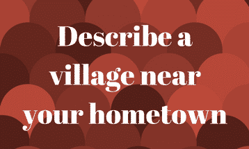 Describe a village near your hometown IELTS EXAM