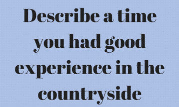 Describe a time you had good experience in the countryside IELTS EXAM