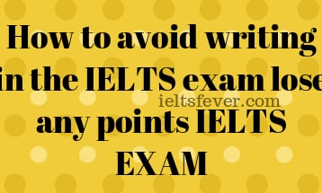 How to avoid writing in the IELTS exam lose any points IELTS EXAM