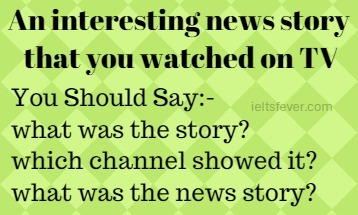 An interesting news story that you watched on TV -speaking cue card with answer IELTS EXAM