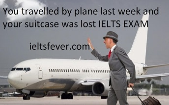 You travelled by plane last week and your suitcase was lost IELTS EXAM