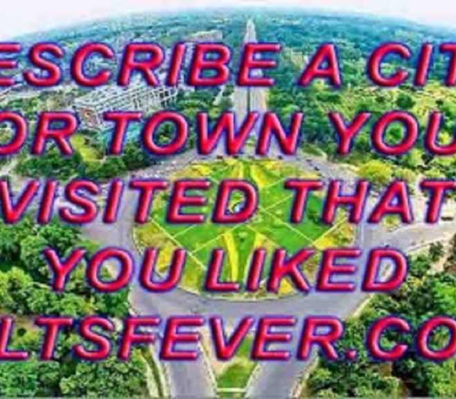 Describe a city	or town you visited that you liked Speaking Ielts Exam