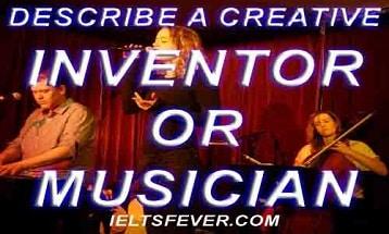 Describe a creative inventor or musician ielts exam