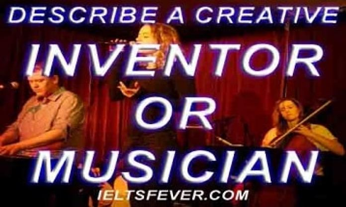 Describe a creative inventor or musician ielts exam