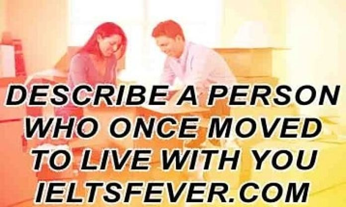 Describe a person who once moved to live with you ielts exam