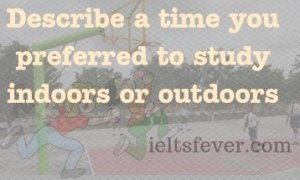 Describe a time you preferred to study indoors or outdoors