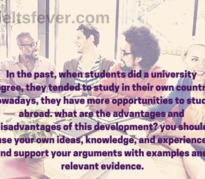 In the past, when students did a university degree, they tended to study in their own country. nowadays, they have more opportunities to study abroad. what are the advantages and disadvantages of this development? you should use your own ideas, knowledge, and experience and support your arguments with examples and relevant evidence.
