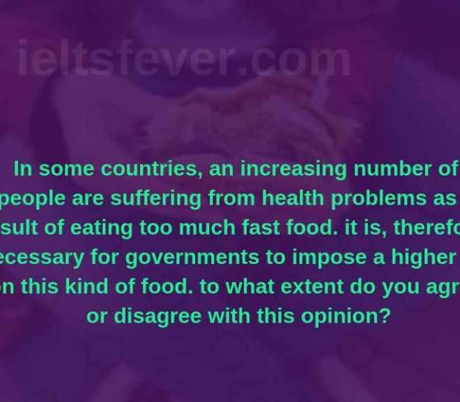 In some countries an increasing number of people are suffering from health problems as a result of eating too much fast food. it is therefore necessary for governments to impose a higher tax on this kind of food. to what extent do you agree or disagree with this opinion?