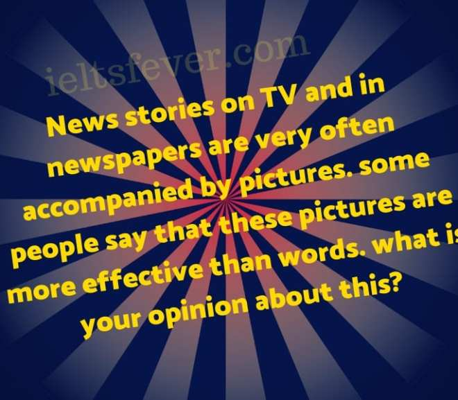 News stories on TV and in newspapers are very often accompanied by pictures. some people say that these pictures are more effective than words. what is your opinion about this?
