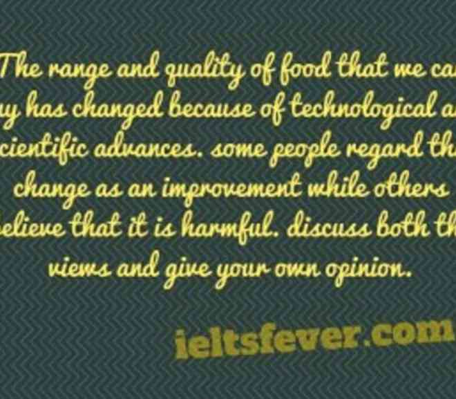 The range and quality of food that we can buy has changed because of technological and scientific advances.some people regard this change as an improvement while others believe that it is harmful.discuss both the views and give your own opinion.