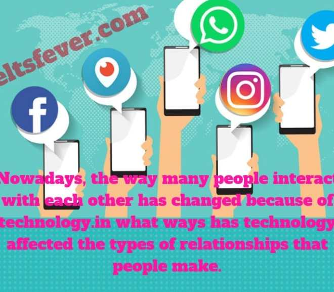 Nowadays, the way many people interact with each other has changed because of technology.in what ways has technology affected the types of relationships that people make.