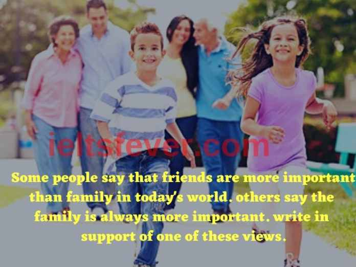 Some people say that friends are more important than family in today's