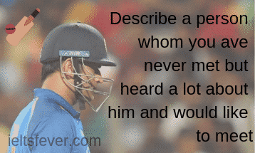 Describe a person whom you have never met but heard a lot about him and would like to meet
