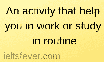 An activity that help you in work or study in routine