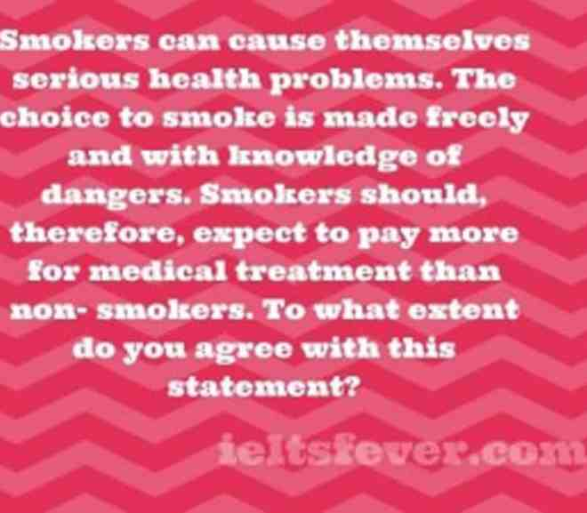 Smokers can cause themselves serious health problems. The choice to smoke is made freely and with knowledge of dangers. Smokers should, therefore, expect to pay more for medical treatment than non- smokers. To what extent do you agree with this statement?