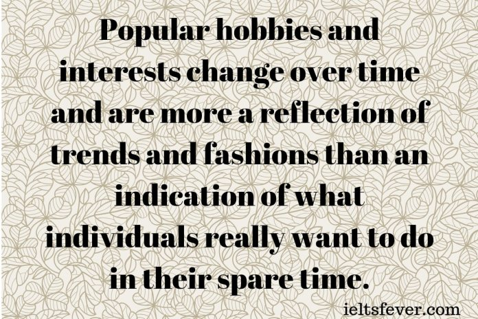 Popular hobbies and interests change over time and are more a reflection of trends and fashions than an indication of what individuals really want to do in their spare time.