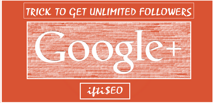 Trick to get Unlimited Google Plus Followers