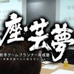 座・芸夢 若手ゲームプランナー育成塾 ~未来を担う人に伝えたいこと~5 (10/27)