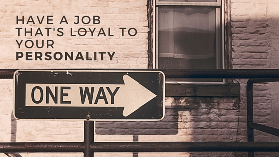 HAVE A JOB THAT'S LOYAL TO YOUR PERSONALITY