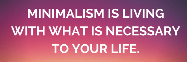Minimalism is living with what is necessary to your life.