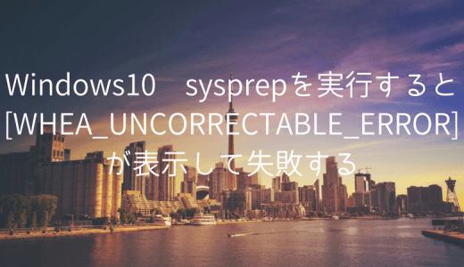 Windows10 sysprepを実行すると[WHEA_UNCORRECTABLE_ERROR]が表示して失敗する