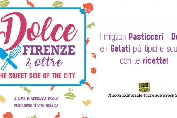 """Libri: è uscito """"Dolce Firenze & oltre"""" (ed. Florence Press), la guida al lato dolce della città"""