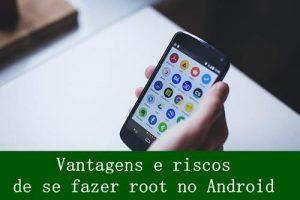 vantagens e riscos de se fazer root no Android