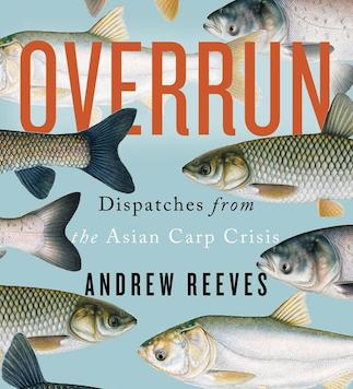 Overrun - Dispatches from Asian Carp Crisis by Andrew Reeves