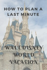 How to Plan a Last Minute Walt Disney World Vacation