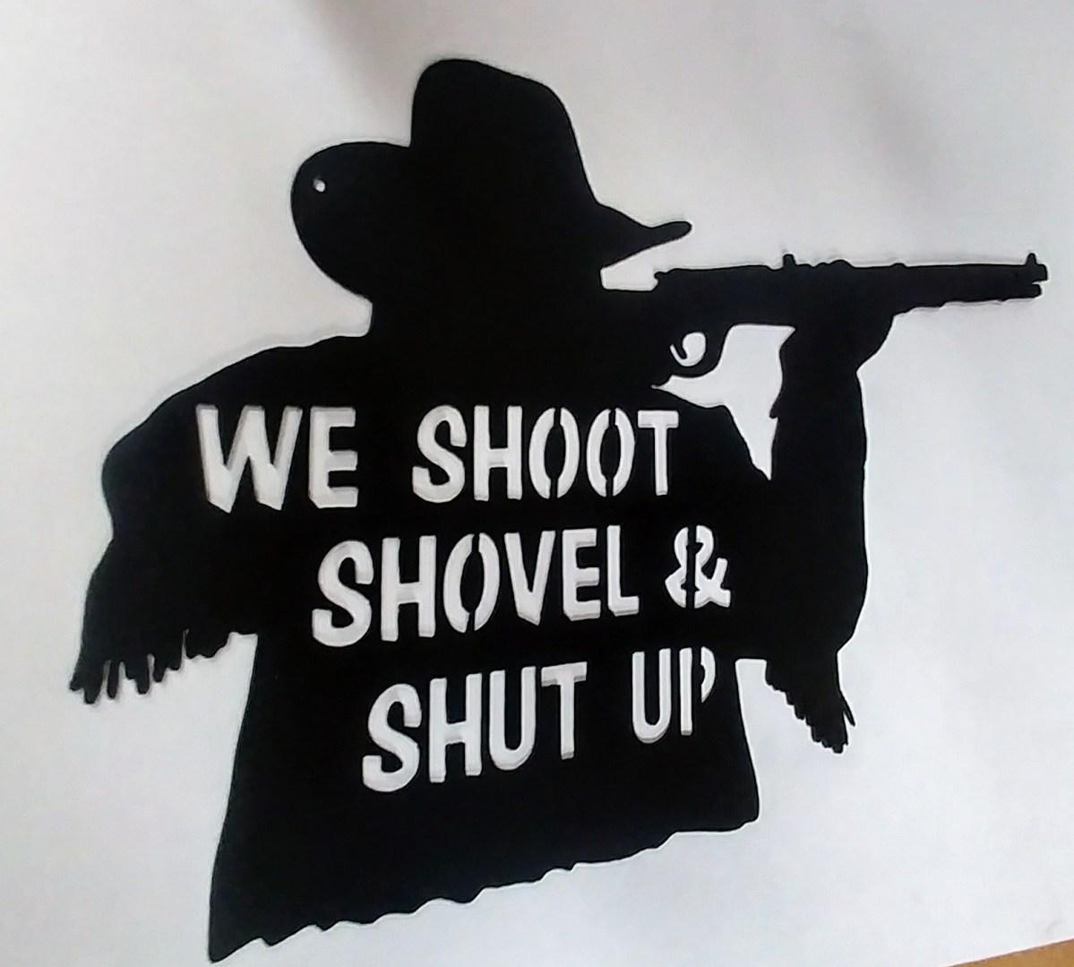 We Shoot Shovel And Shut Up Funny Western Metal Art