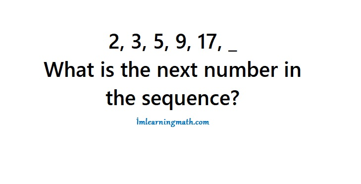 2, 3, 5, 9, 17, _ What is the next number in the sequence